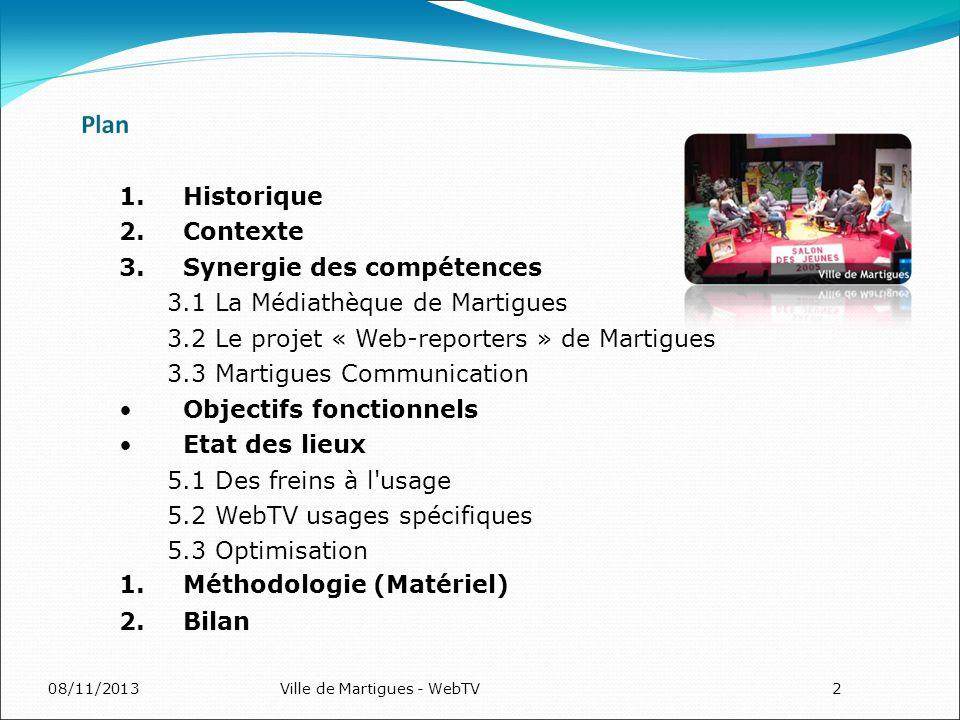 08/11/2013Ville de Martigues - WebTV2 1.Historique 2.Contexte 3.Synergie des compétences 3.1 La Médiathèque de Martigues 3.2 Le projet « Web-reporters » de Martigues 3.3 Martigues Communication Objectifs fonctionnels Etat des lieux 5.1 Des freins à l usage 5.2 WebTV usages spécifiques 5.3 Optimisation 1.Méthodologie (Matériel) 2.Bilan