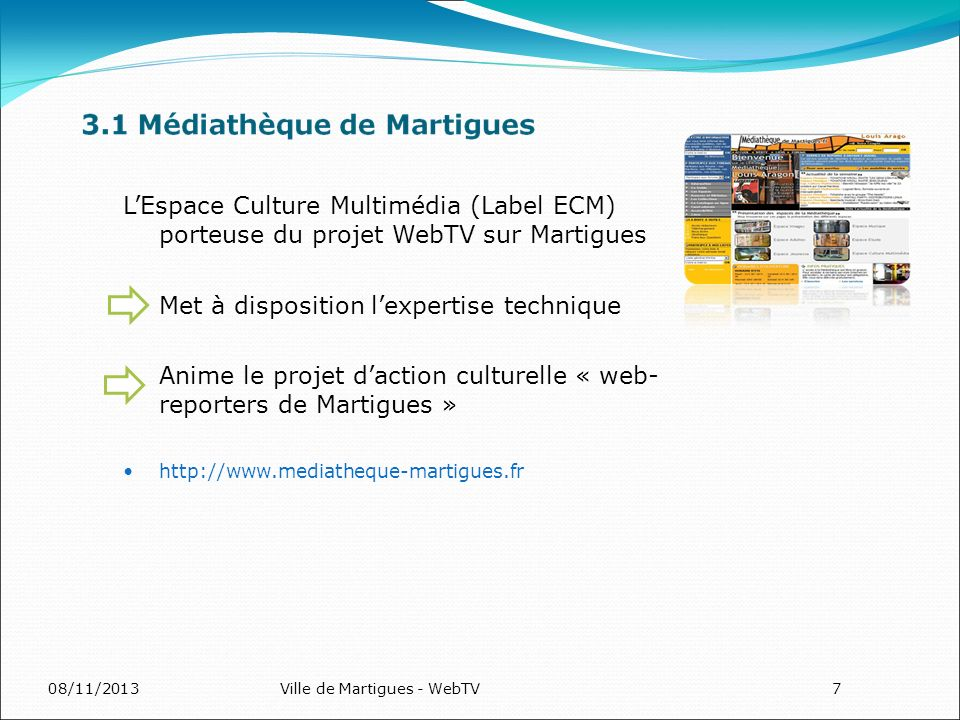 08/11/2013Ville de Martigues - WebTV7 LEspace Culture Multimédia (Label ECM) porteuse du projet WebTV sur Martigues Met à disposition lexpertise technique Anime le projet daction culturelle « web- reporters de Martigues » http://www.mediatheque-martigues.fr