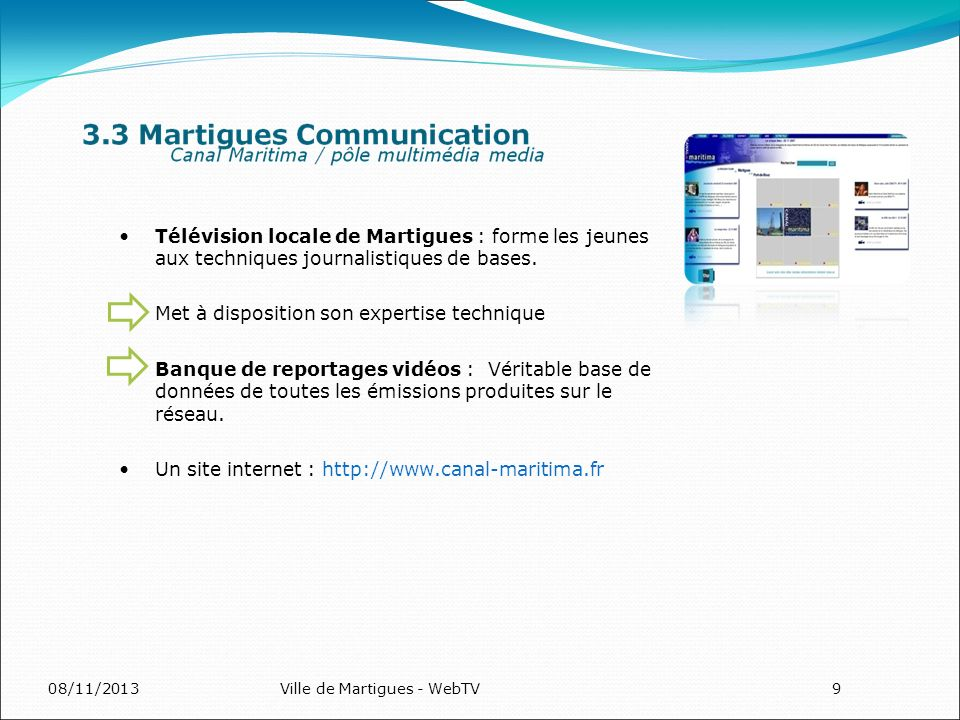 08/11/2013Ville de Martigues - WebTV9 Télévision locale de Martigues : forme les jeunes aux techniques journalistiques de bases. Met à disposition son