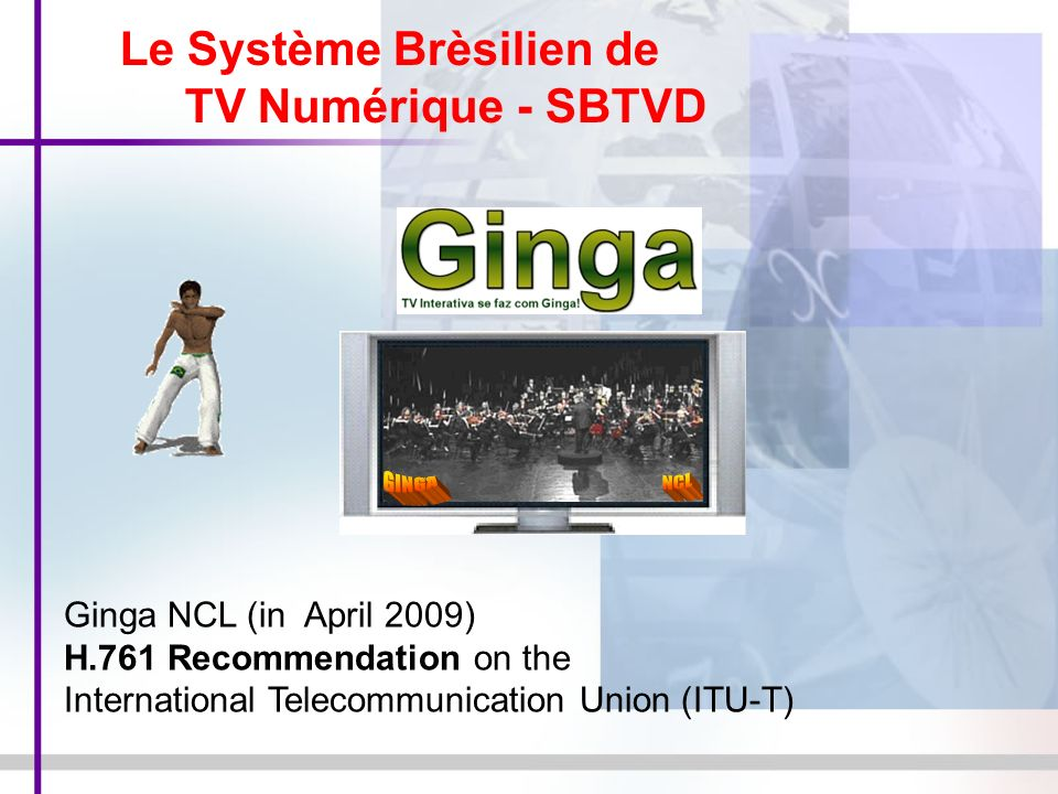 Ginga NCL (in April 2009) H.761 Recommendation on the International Telecommunication Union (ITU-T) Le Système Brèsilien de TV Numérique - SBTVD