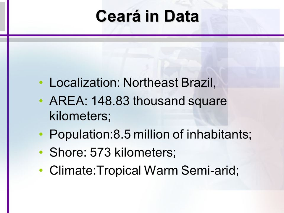 Ceará in Data Localization: Northeast Brazil, AREA: 148.83 thousand square kilometers; Population:8.5 million of inhabitants; Shore: 573 kilometers; Climate:Tropical Warm Semi-arid;