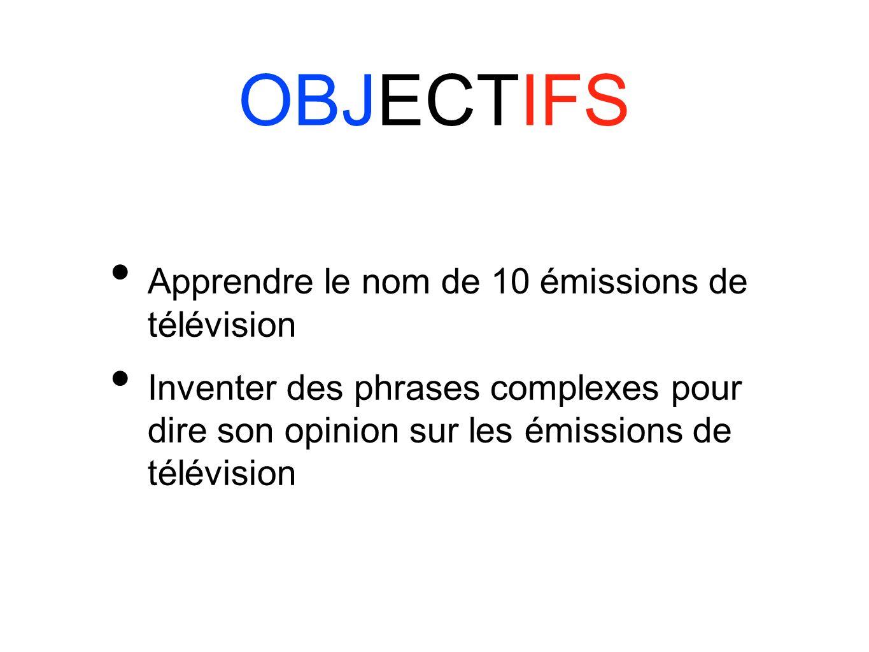 OBJECTIFS Apprendre le nom de 10 émissions de télévision Inventer des phrases complexes pour dire son opinion sur les émissions de télévision