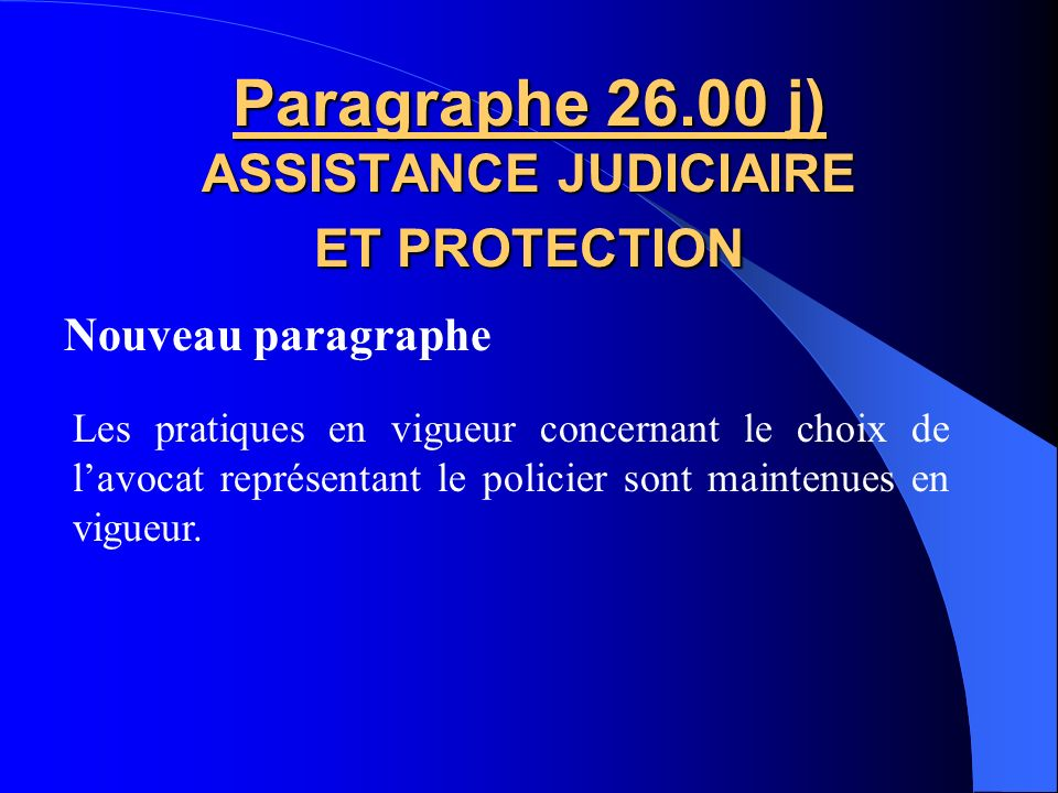 Nouveau paragraphe Paragraphe 26.00 i) ASSISTANCE JUDICIAIRE ET PROTECTION Les dispositions du présent article sappliquent au policier qui nest plus a