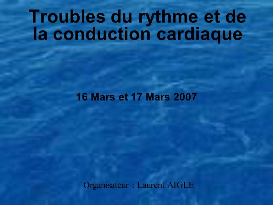 Troubles du rythme et de la conduction cardiaque 16 Mars et 17 Mars 2007 Organisateur : Laurent AIGLE