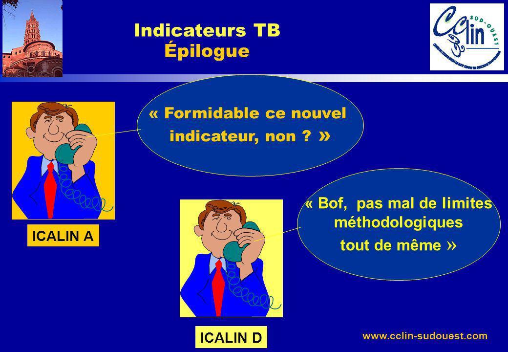 www.cclin-sudouest.com Indicateurs TB Épilogue « Formidable ce nouvel indicateur, non ? » ICALIN A « Bof, pas mal de limites méthodologiques tout de m