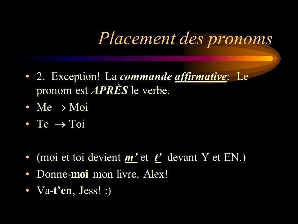 Placement des pronoms 2. Exception! La commande affirmative: Le pronom est APRÈS le verbe. Me Moi Te Toi (moi et toi devient m et t devant Y et EN.) D