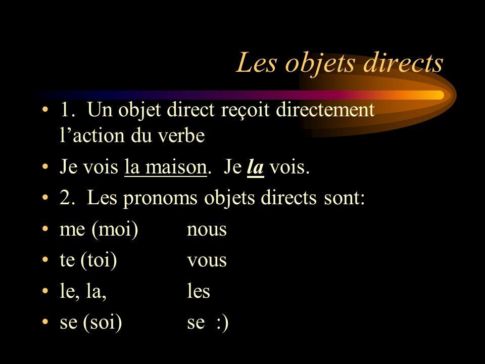 Les objets directs 1. Un objet direct reçoit directement laction du verbe Je vois la maison. Je la vois. 2. Les pronoms objets directs sont: me (moi)n
