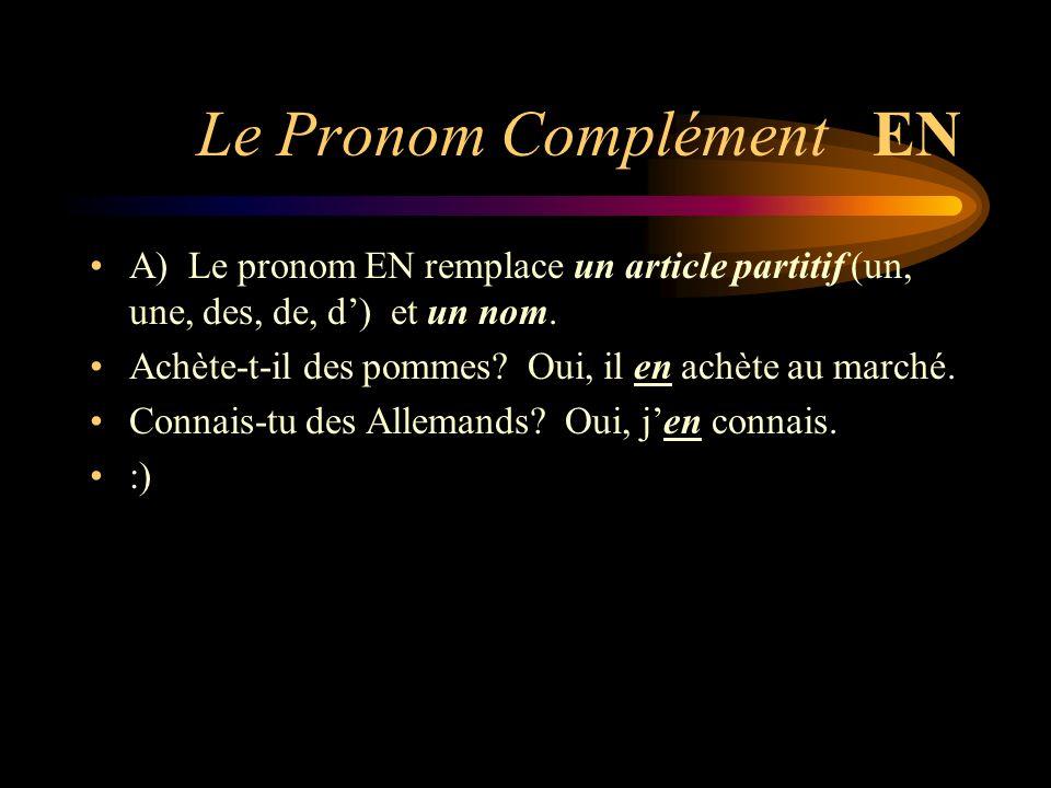 Le Pronom Complément EN A) Le pronom EN remplace un article partitif (un, une, des, de, d) et un nom. Achète-t-il des pommes? Oui, il en achète au mar