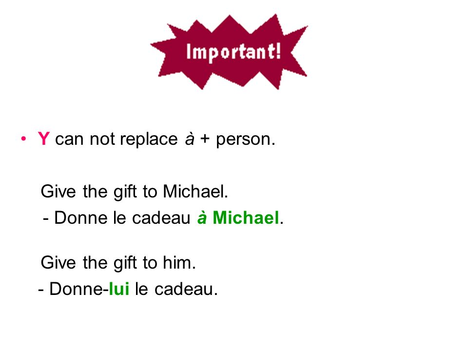 Y can not replace à + person. Give the gift to Michael. - Donne le cadeau à Michael. Give the gift to him. - Donne-lui le cadeau..