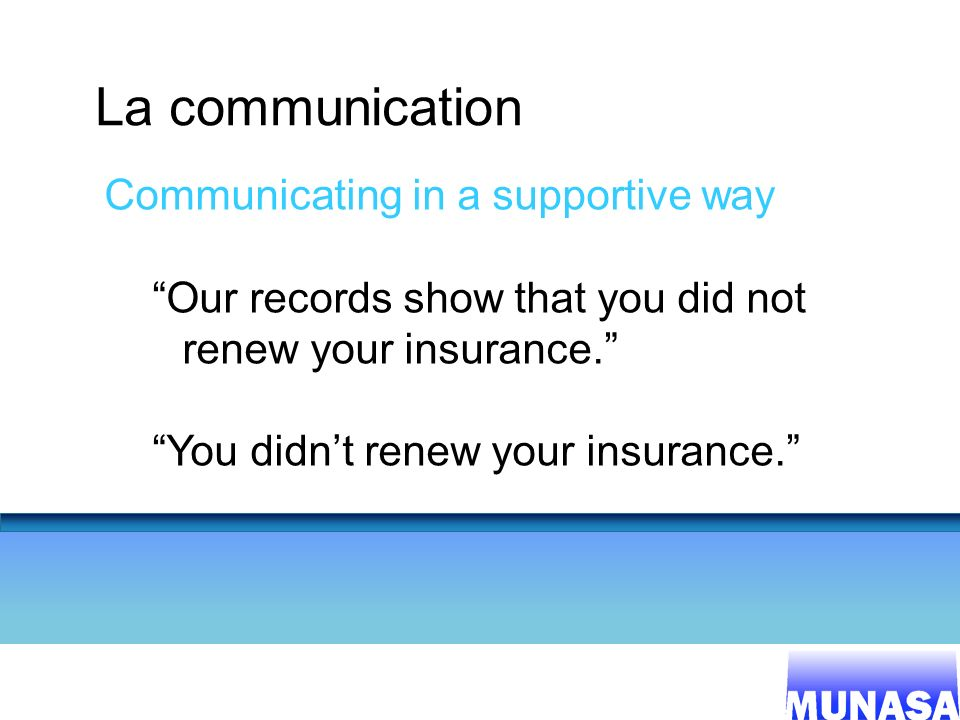 17 La communication Communicating in a supportive way Our records show that you did not renew your insurance. You didnt renew your insurance.