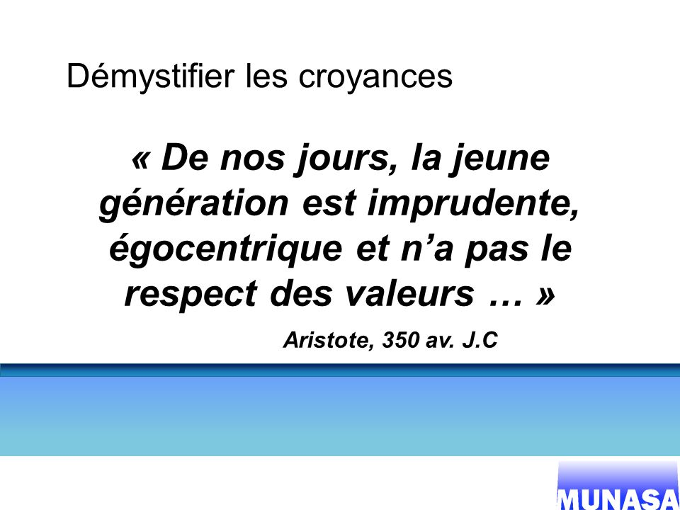 8 Démystifier les croyances « De nos jours, la jeune génération est imprudente, égocentrique et na pas le respect des valeurs … » Aristote, 350 av. J.