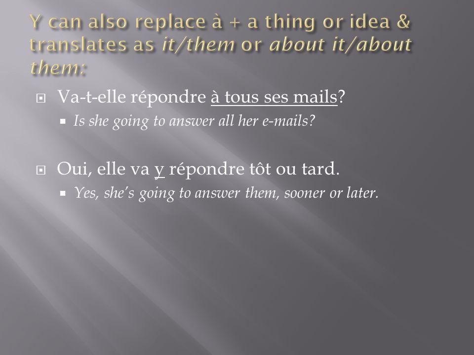 Va-t-elle répondre à tous ses mails? Is she going to answer all her e-mails? Oui, elle va y répondre tôt ou tard. Yes, shes going to answer them, soon
