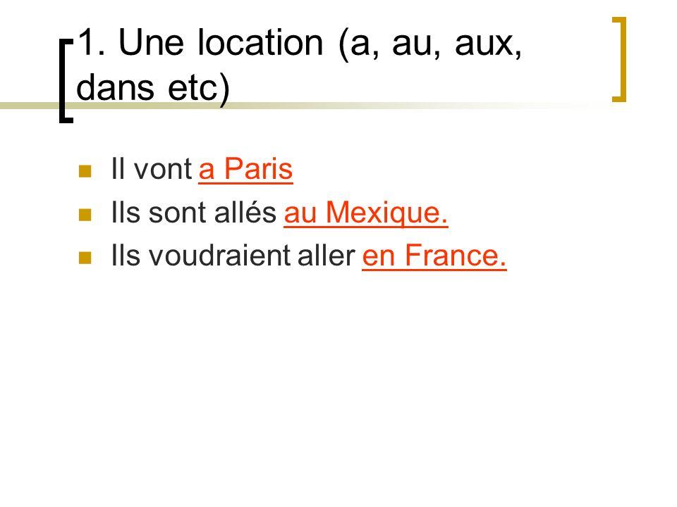 1. Une location (a, au, aux, dans etc) Il vont a Paris Ils sont allés au Mexique.