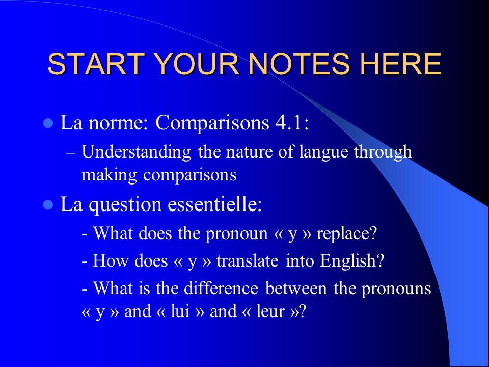 START YOUR NOTES HERE La norme: Comparisons 4.1: – Understanding the nature of langue through making comparisons La question essentielle: - What does the pronoun « y » replace.
