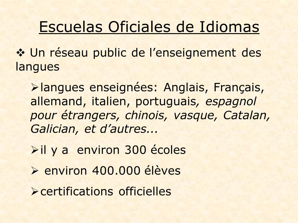 Escuelas Oficiales de Idiomas Un réseau public de lenseignement des langues langues enseignées: Anglais, Français, allemand, italien, portuguais, espagnol pour étrangers, chinois, vasque, Catalan, Galician, et dautres...