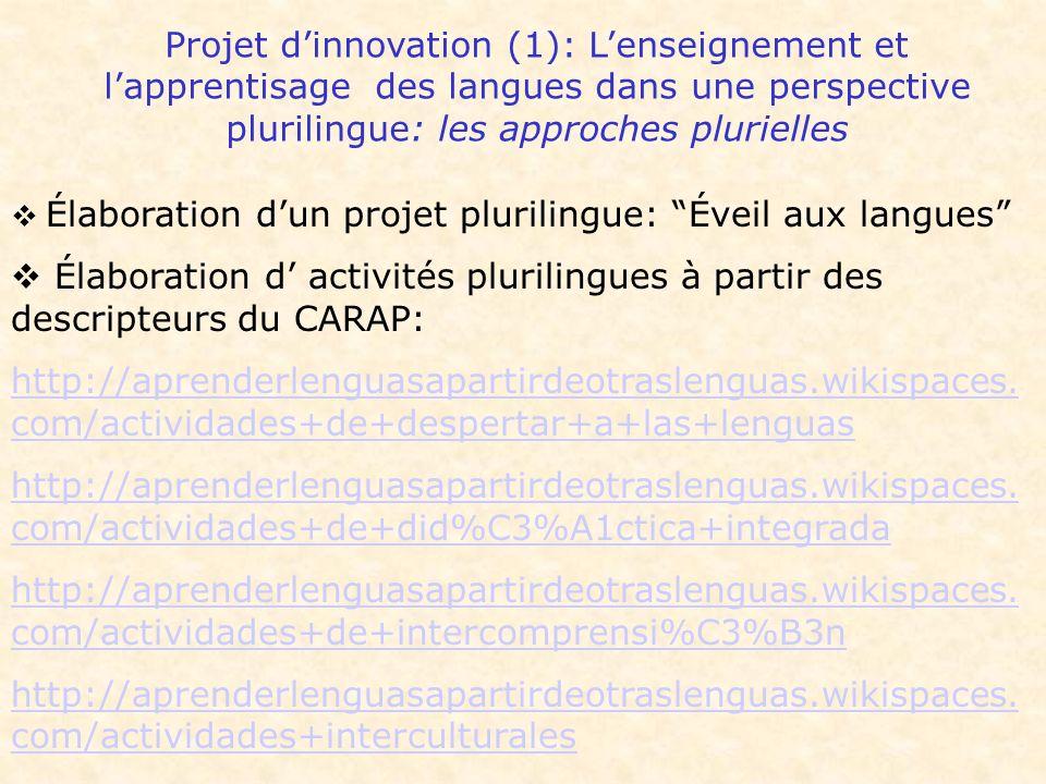 Projet dinnovation (1): Lenseignement et lapprentisage des langues dans une perspective plurilingue: les approches plurielles Élaboration dun projet plurilingue: Éveil aux langues Élaboration d activités plurilingues à partir des descripteurs du CARAP: http://aprenderlenguasapartirdeotraslenguas.wikispaces.