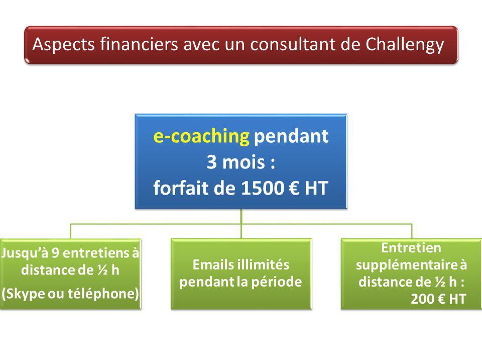 Aspects financiers avec un consultant de Challengy e-coaching pendant 3 mois : forfait de 1500 HT Jusquà 9 entretiens à distance de ½ h (Skype ou téléphone) Emails illimités pendant la période Entretien supplémentaire à distance de ½ h : 200 HT
