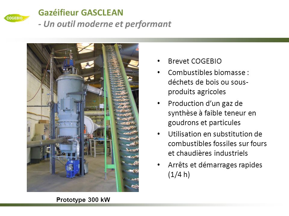 Prototype 800 kW biomasse / propane Développement COGEBIO Permet de brûler un gaz à 700°C Fonctionne indifféremment avec un combustible fossile, un gaz de synthèse ou un mélange des deux Emissions polluantes très faibles – CO< 20 ppm – NO < 150 ppm – Particules < 20 mg/Nm3 La combustion du bois avec les émissions du gaz naturel .