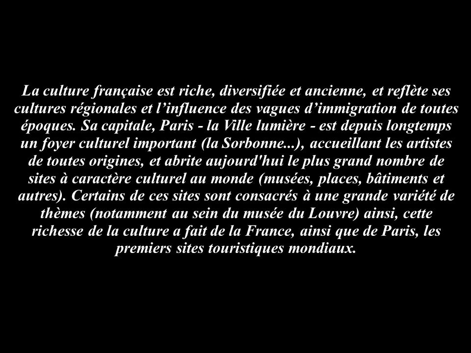 La culture française est riche, diversifiée et ancienne, et reflète ses cultures régionales et linfluence des vagues dimmigration de toutes époques. S