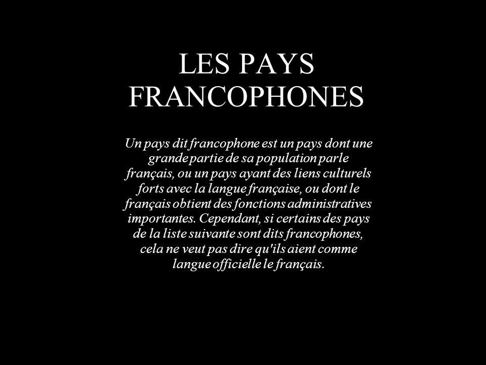 LES PAYS FRANCOPHONES Un pays dit francophone est un pays dont une grande partie de sa population parle français, ou un pays ayant des liens culturels