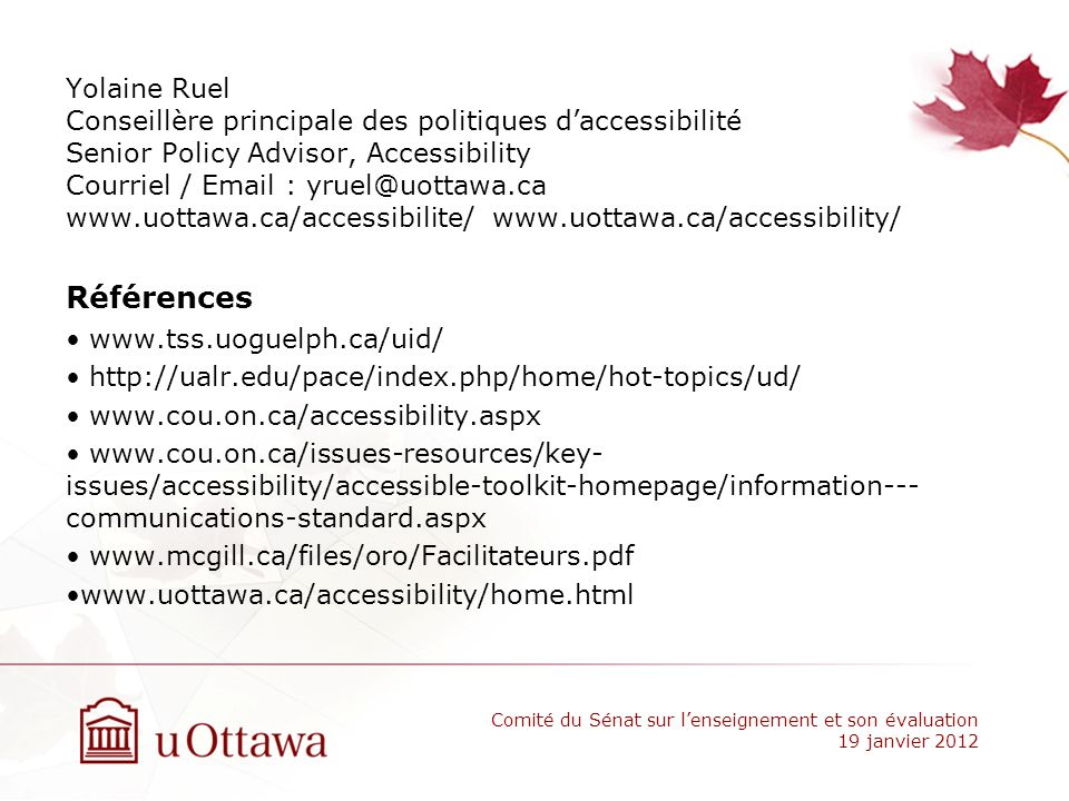 Yolaine Ruel Conseillère principale des politiques daccessibilité Senior Policy Advisor, Accessibility Courriel / Email : yruel@uottawa.ca www.uottawa.ca/accessibilite/ www.uottawa.ca/accessibility/ Références www.tss.uoguelph.ca/uid/ http://ualr.edu/pace/index.php/home/hot-topics/ud/ www.cou.on.ca/accessibility.aspx www.cou.on.ca/issues-resources/key- issues/accessibility/accessible-toolkit-homepage/information--- communications-standard.aspx www.mcgill.ca/files/oro/Facilitateurs.pdf www.uottawa.ca/accessibility/home.html Comité du Sénat sur lenseignement et son évaluation 19 janvier 2012