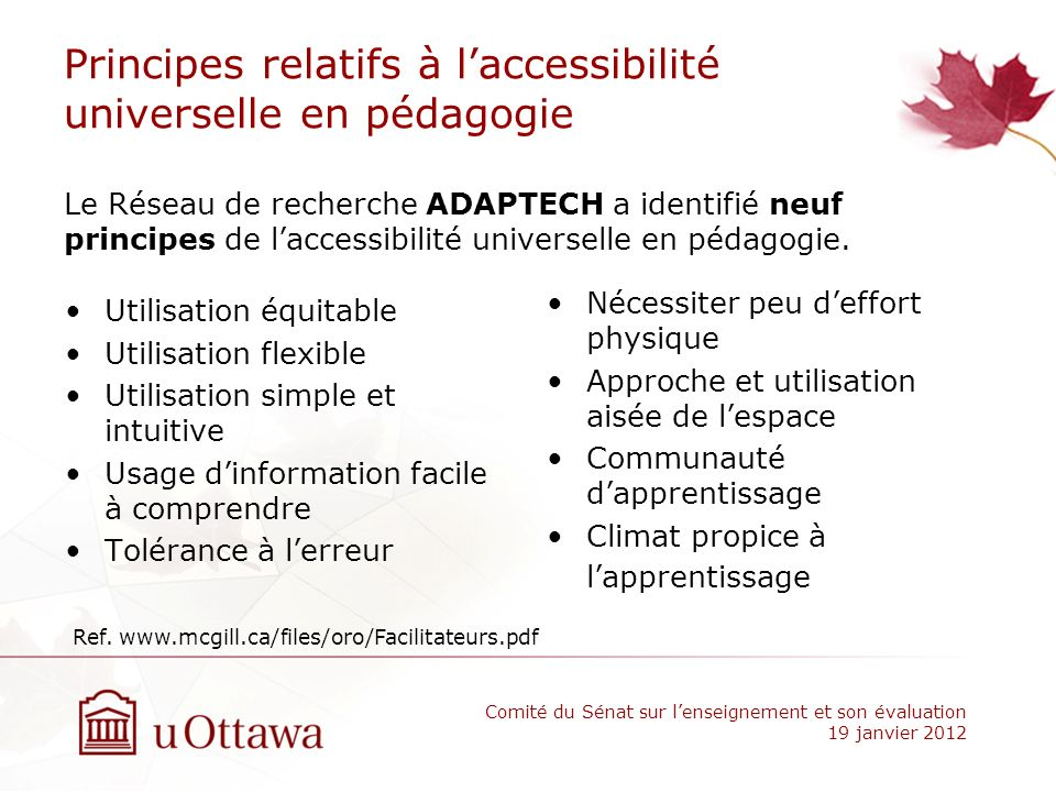 Principes relatifs à laccessibilité universelle en pédagogie The Seven Principles Universal Instructional Design (UID) University of Guelph be accessible and fair be flexible be straightforward and consistent be explicit be supportive minimize unnecessary physical effort accommodate students and multiple teaching method Ref.