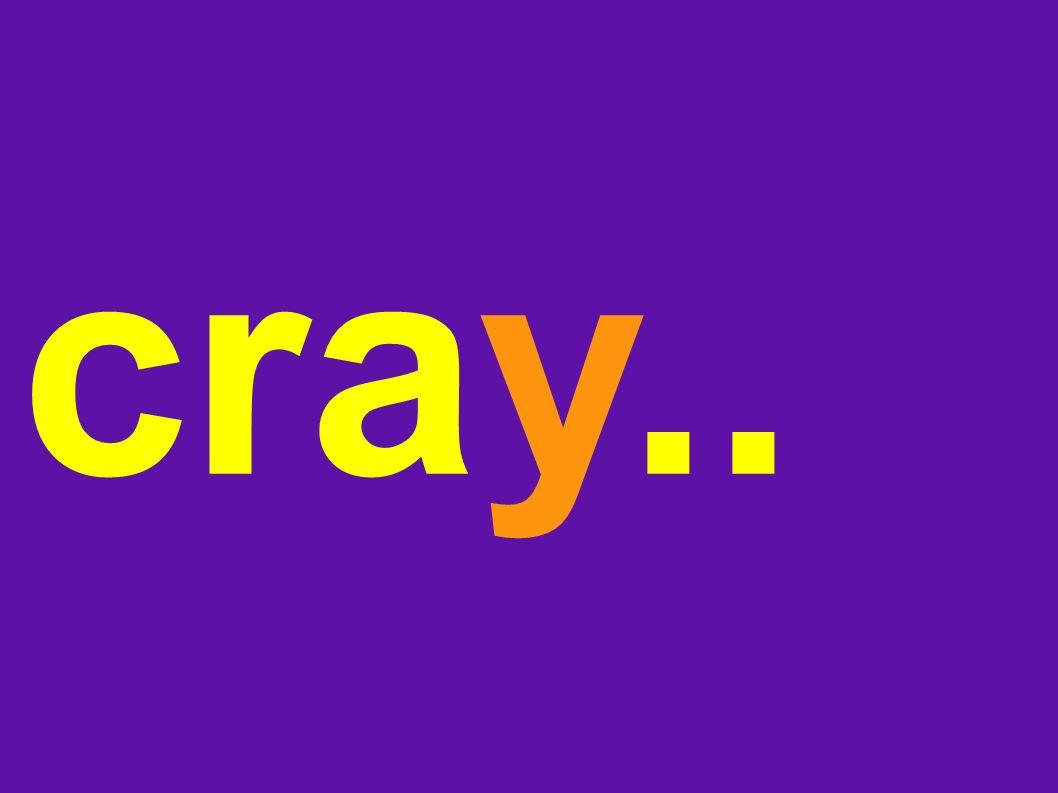 cray..
