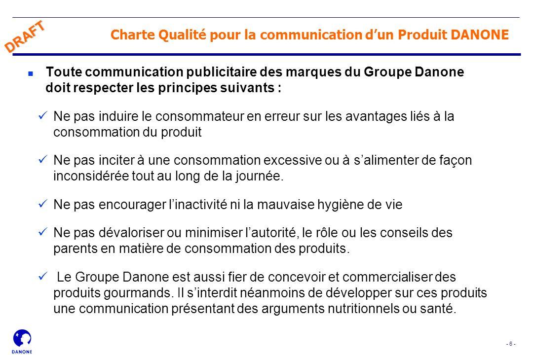 - 6 - DRAFT Charte Qualité pour la communication dun Produit DANONE n Toute communication publicitaire des marques du Groupe Danone doit respecter les