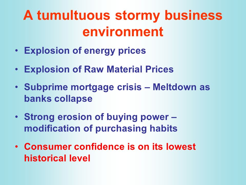 A tumultuous stormy business environment Explosion of energy prices Explosion of Raw Material Prices Subprime mortgage crisis – Meltdown as banks coll