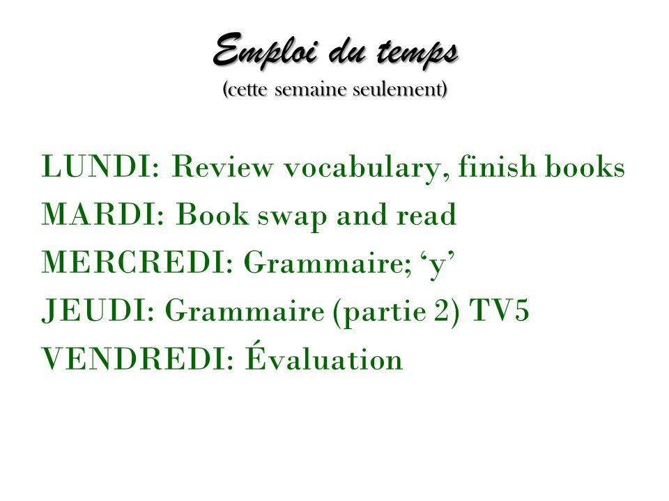 Emploi du temps (cette semaine seulement) LUNDI: Review vocabulary, finish books MARDI: Book swap and read MERCREDI: Grammaire; y JEUDI: Grammaire (partie 2) TV5 VENDREDI: Évaluation