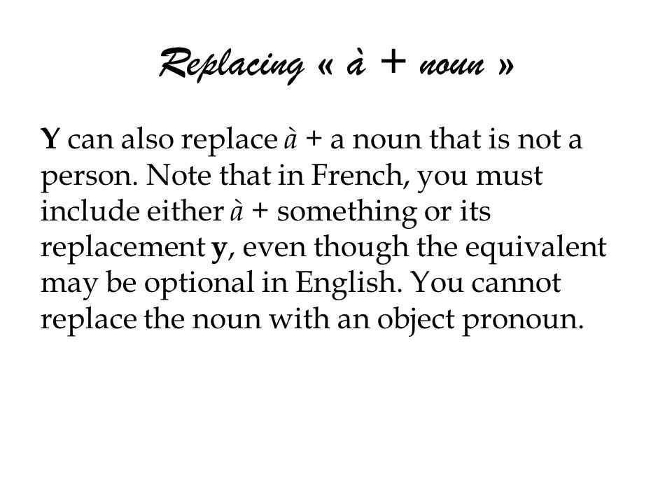 Replacing « à + noun » Y can also replace à + a noun that is not a person. Note that in French, you must include either à + something or its replaceme