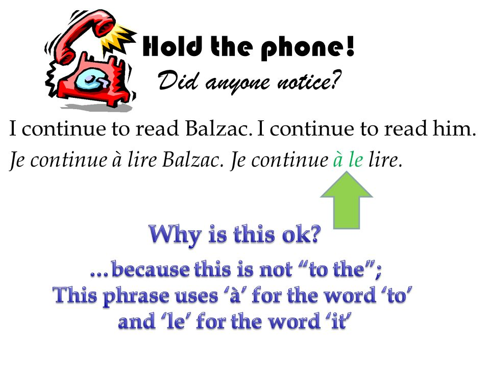 Hold the phone! Did anyone notice? I continue to read Balzac. I continue to read him. Je continue à lire Balzac. Je continue à le lire.