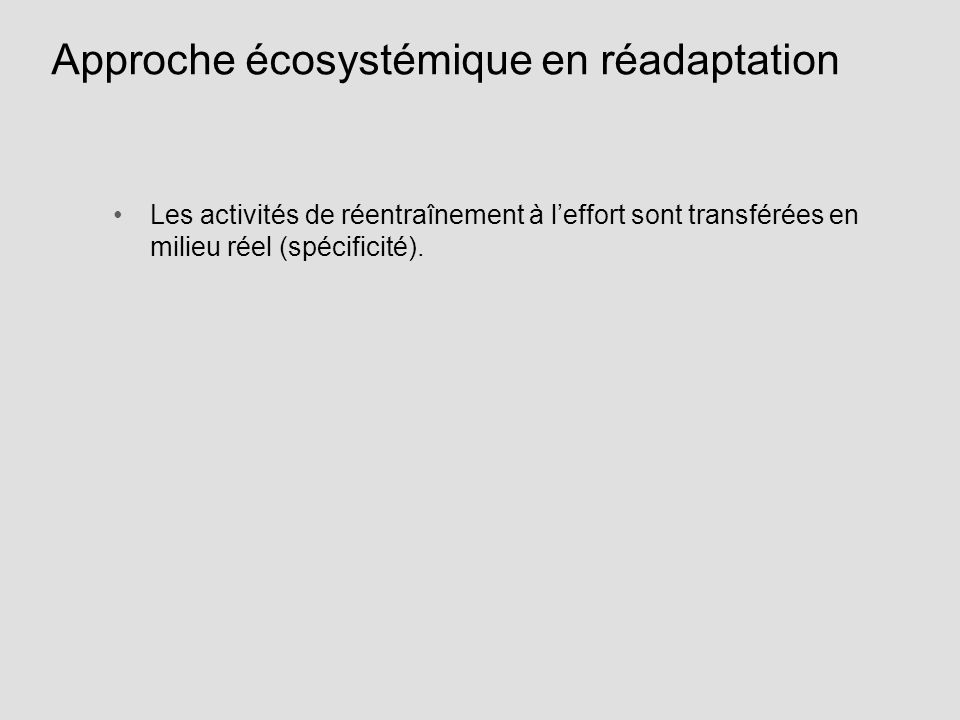 Approche écosystémique en réadaptation Les activités de réentraînement à leffort sont transférées en milieu réel (spécificité).