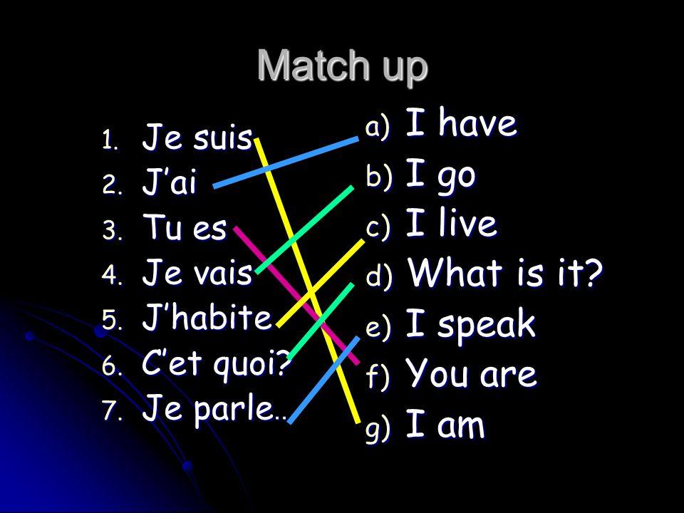Match up 1. Je suis 2. Jai 3. Tu es 4. Je vais 5. Jhabite 6. Cet quoi? 7. Je parle.. a) I have b) I go c) I live d) What is it? e) I speak f) You are