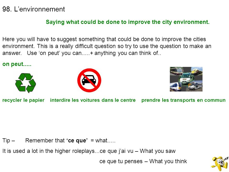 98. Lenvironnement Saying what could be done to improve the city environment. Tip – Remember that ce que = what..... It is used a lot in the higher ro