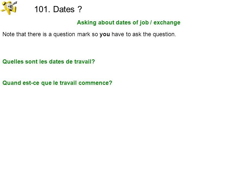 101. Dates ? Asking about dates of job / exchange Quelles sont les dates de travail? Quand est-ce que le travail commence? Note that there is a questi
