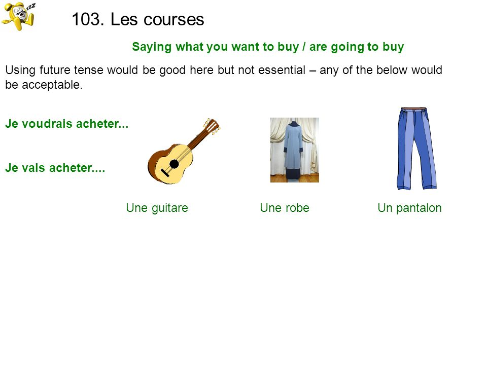 103. Les courses Saying what you want to buy / are going to buy Using future tense would be good here but not essential – any of the below would be ac