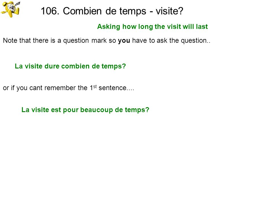 106. Combien de temps - visite? Asking how long the visit will last Note that there is a question mark so you have to ask the question.. La visite dur