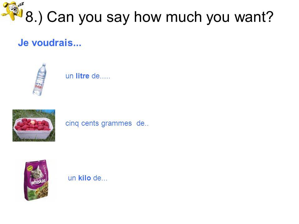 8.) Can you say how much you want? Je voudrais... un litre de..... cinq cents grammes de.. un kilo de...