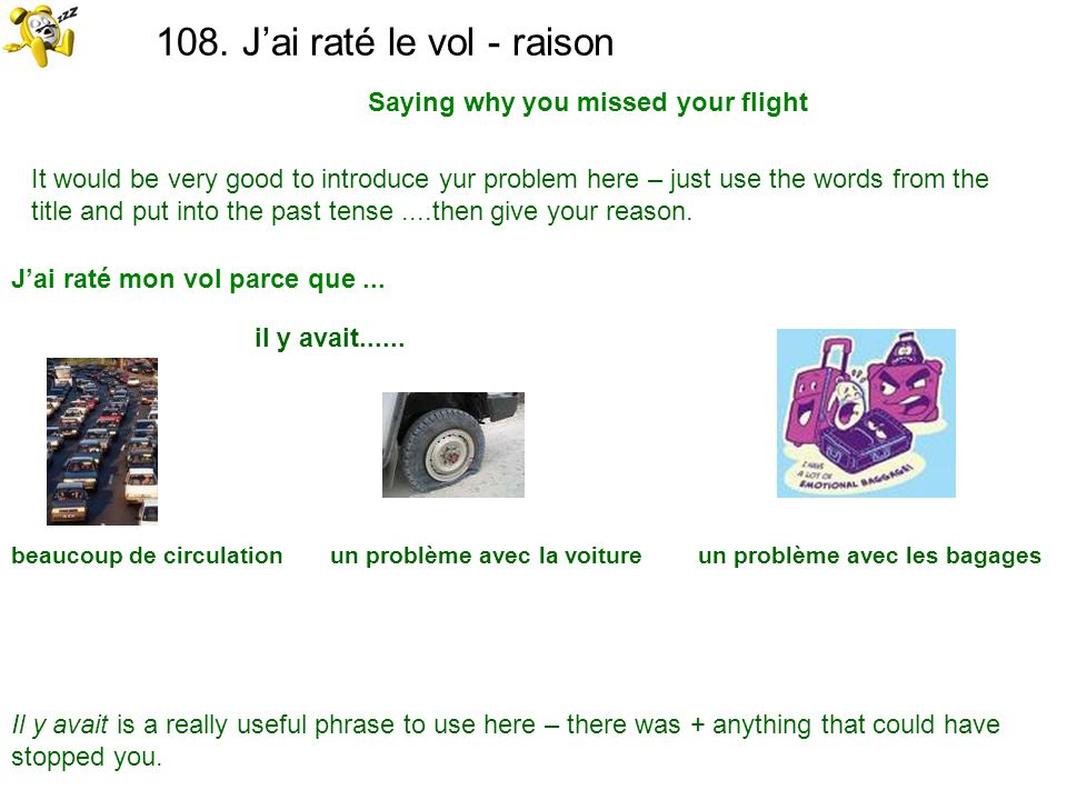 108. Jai raté le vol - raison Saying why you missed your flight It would be very good to introduce yur problem here – just use the words from the titl