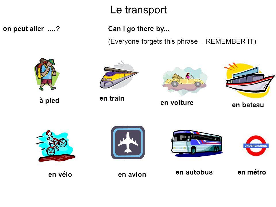 Le transport on peut aller....? à pied Can I go there by... (Everyone forgets this phrase – REMEMBER IT) en train en voiture en bateau en véloen avion