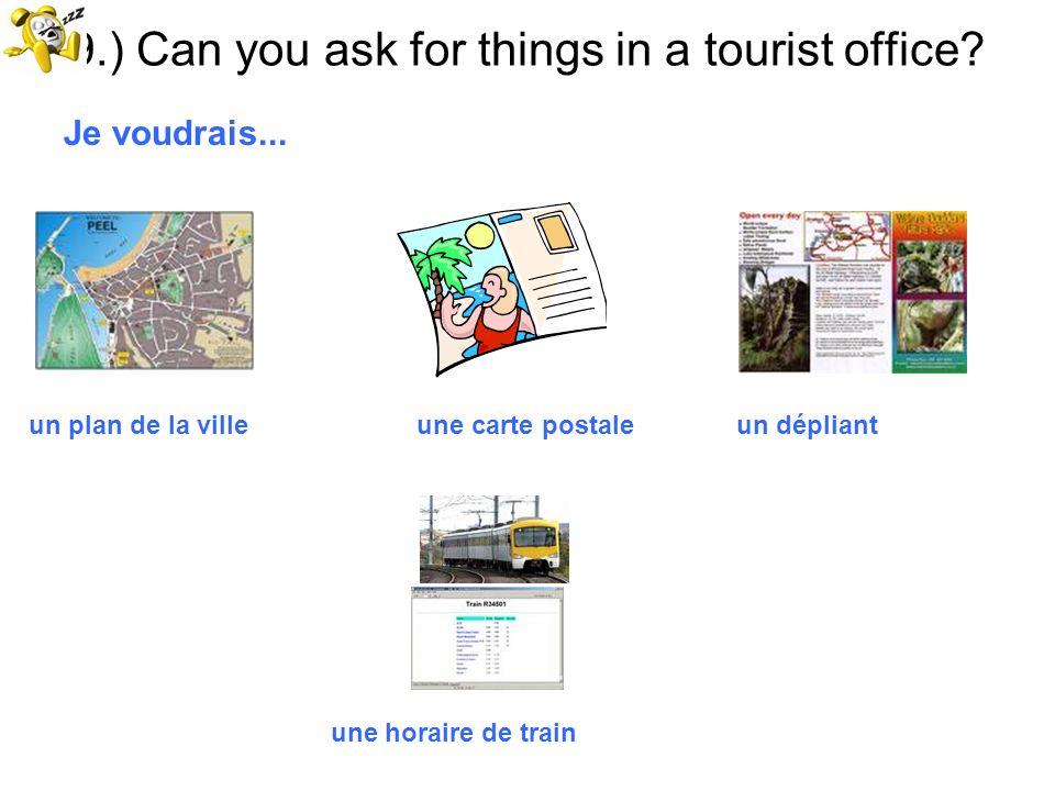 9.) Can you ask for things in a tourist office? Je voudrais... un plan de la ville une carte postale un dépliant une horaire de train