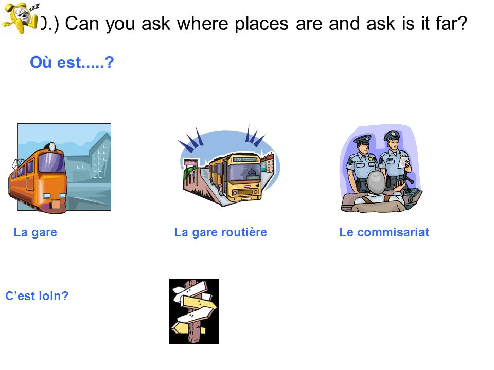 10.) Can you ask where places are and ask is it far? Où est.....? La gare La gare routière Le commisariat Cest loin?