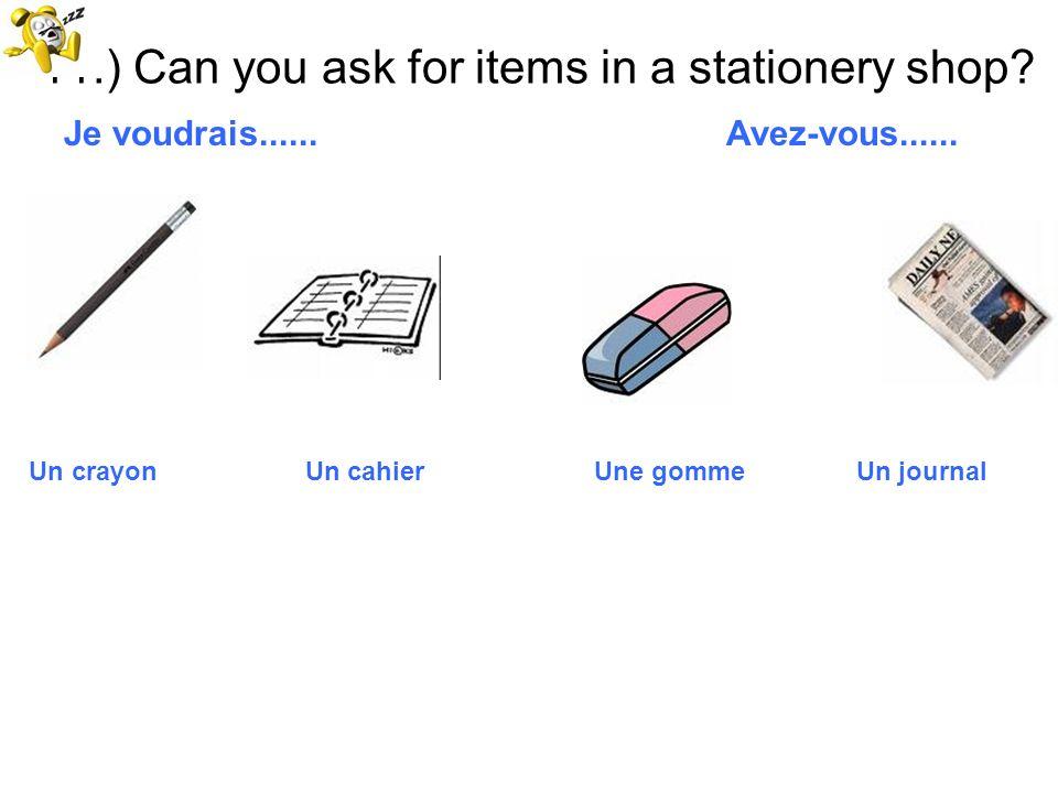 11.) Can you ask for items in a stationery shop? Je voudrais...... Avez-vous...... Un crayon Un cahier Une gomme Un journal