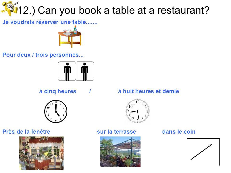 12.) Can you book a table at a restaurant? Je voudrais réserver une table....... Pour deux / trois personnes... à cinq heures / à huit heures et demie