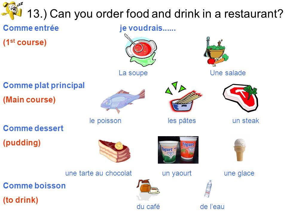 13.) Can you order food and drink in a restaurant? Comme entrée je voudrais...... (1 st course) Comme plat principal (Main course) Comme dessert (pudd