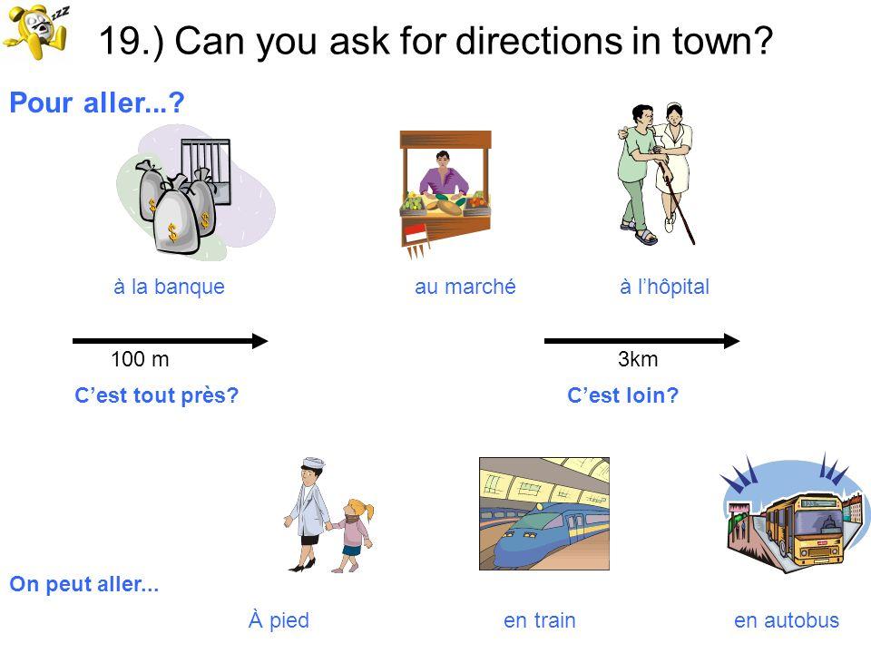19.) Can you ask for directions in town? Pour aller...? à la banque au marché à lhôpital 100 m 3km Cest tout près? Cest loin? On peut aller... À pied