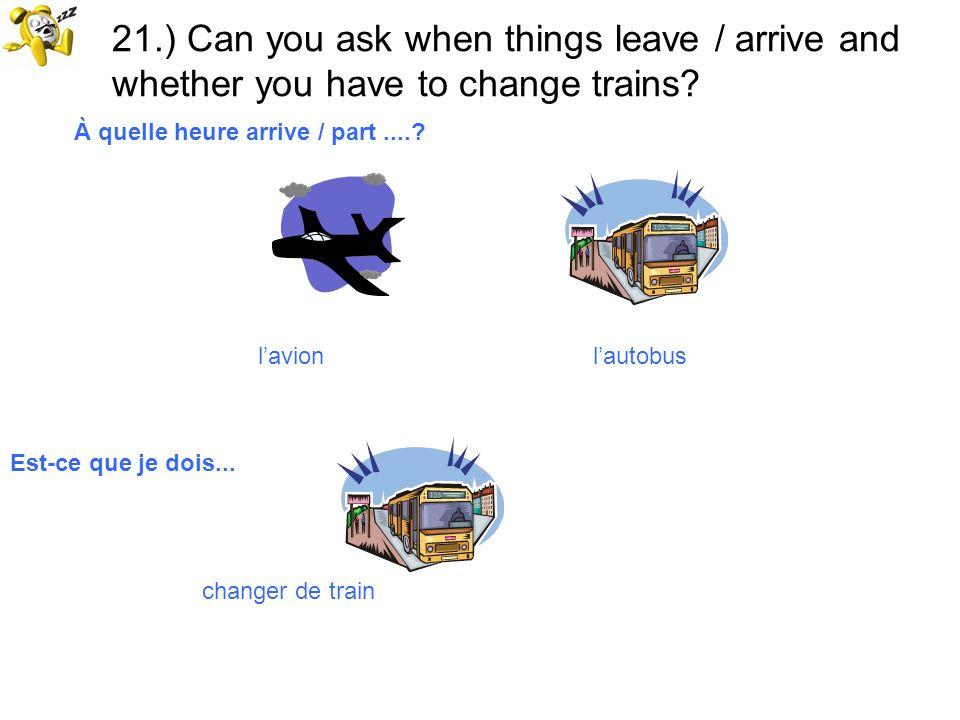 21.) Can you ask when things leave / arrive and whether you have to change trains? lavion lautobus À quelle heure arrive / part....? Est-ce que je doi
