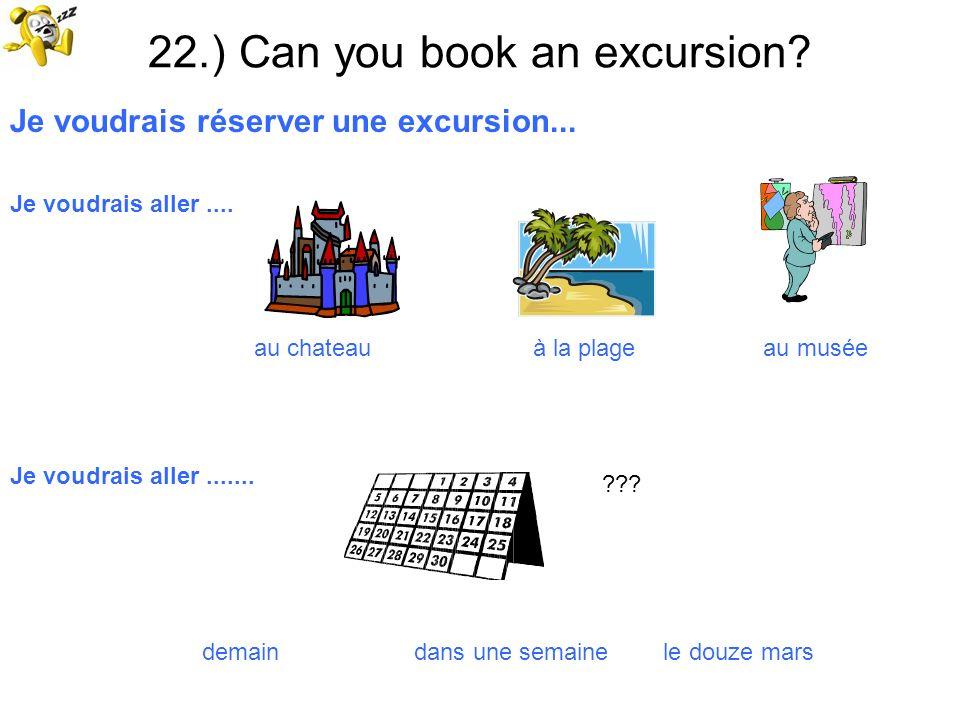 22.) Can you book an excursion? Je voudrais réserver une excursion... Je voudrais aller.... au chateau à la plage au musée Je voudrais aller....... de