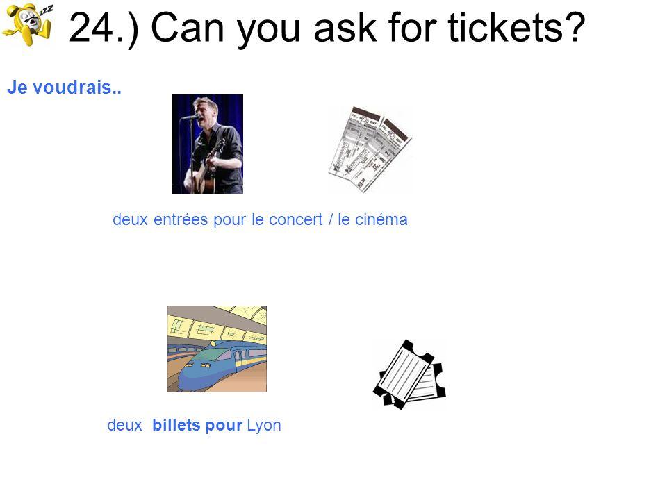 24.) Can you ask for tickets? Je voudrais.. deux entrées pour le concert / le cinéma deux billets pour Lyon